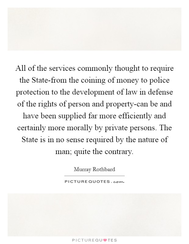 All of the services commonly thought to require the State-from the coining of money to police protection to the development of law in defense of the rights of person and property-can be and have been supplied far more efficiently and certainly more morally by private persons. The State is in no sense required by the nature of man; quite the contrary Picture Quote #1