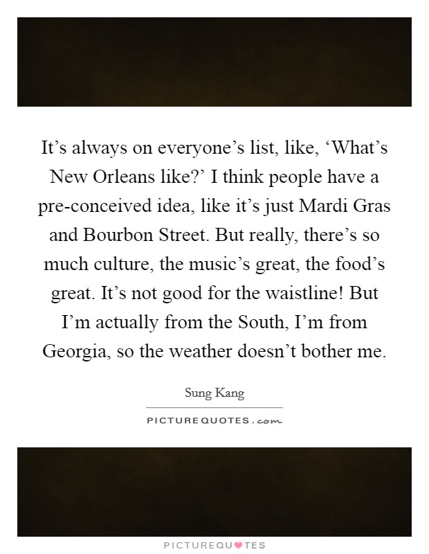 It's always on everyone's list, like, 'What's New Orleans like?' I think people have a pre-conceived idea, like it's just Mardi Gras and Bourbon Street. But really, there's so much culture, the music's great, the food's great. It's not good for the waistline! But I'm actually from the South, I'm from Georgia, so the weather doesn't bother me Picture Quote #1