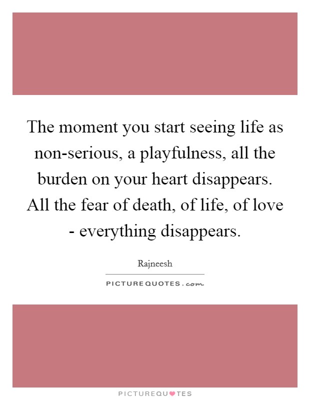 The moment you start seeing life as non-serious, a playfulness, all the burden on your heart disappears. All the fear of death, of life, of love - everything disappears Picture Quote #1