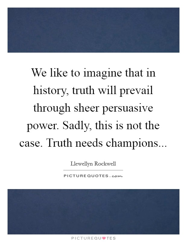 We like to imagine that in history, truth will prevail through sheer persuasive power. Sadly, this is not the case. Truth needs champions Picture Quote #1