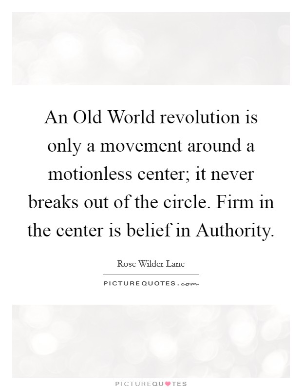 An Old World revolution is only a movement around a motionless center; it never breaks out of the circle. Firm in the center is belief in Authority Picture Quote #1