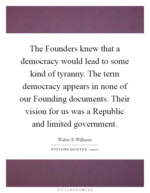 The Founders knew that a democracy would lead to some kind of tyranny. The term democracy appears in none of our Founding documents. Their vision for us was a Republic and limited government Picture Quote #1