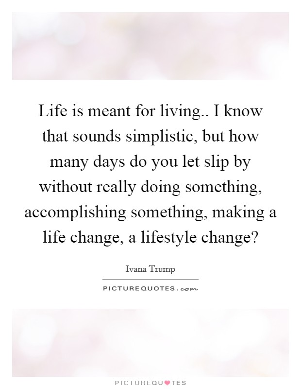 Life is meant for living.. I know that sounds simplistic, but how many days do you let slip by without really doing something, accomplishing something, making a life change, a lifestyle change? Picture Quote #1