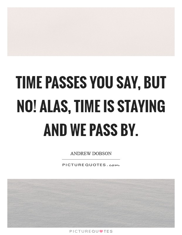 Time passes you say, But no! Alas, time is staying and we pass by Picture Quote #1