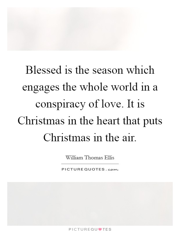 Blessed is the season which engages the whole world in a conspiracy of love. It is Christmas in the heart that puts Christmas in the air Picture Quote #1