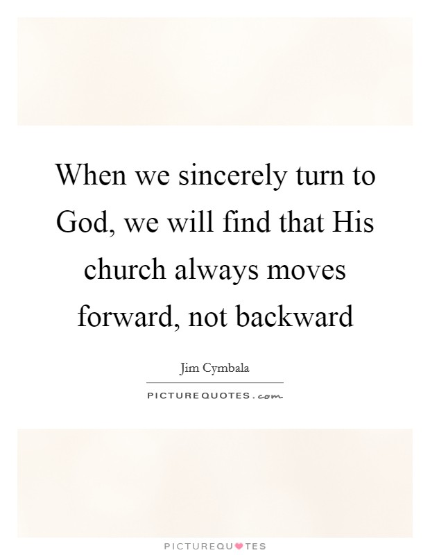 When we sincerely turn to God, we will find that His church always moves forward, not backward Picture Quote #1