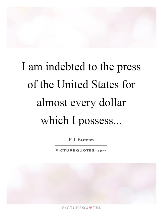 I am indebted to the press of the United States for almost every dollar which I possess Picture Quote #1