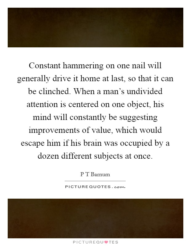 Constant hammering on one nail will generally drive it home at last, so that it can be clinched. When a man's undivided attention is centered on one object, his mind will constantly be suggesting improvements of value, which would escape him if his brain was occupied by a dozen different subjects at once Picture Quote #1