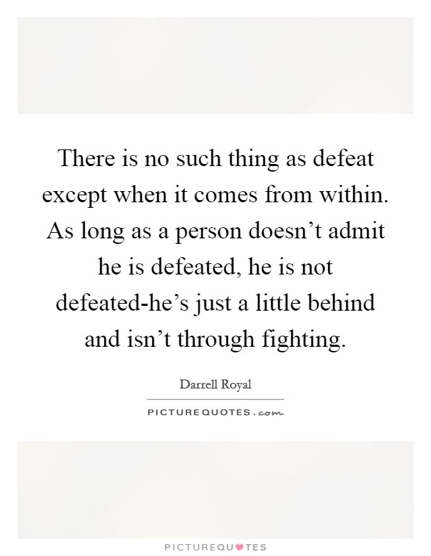 There is no such thing as defeat except when it comes from within. As long as a person doesn't admit he is defeated, he is not defeated-he's just a little behind and isn't through fighting Picture Quote #1