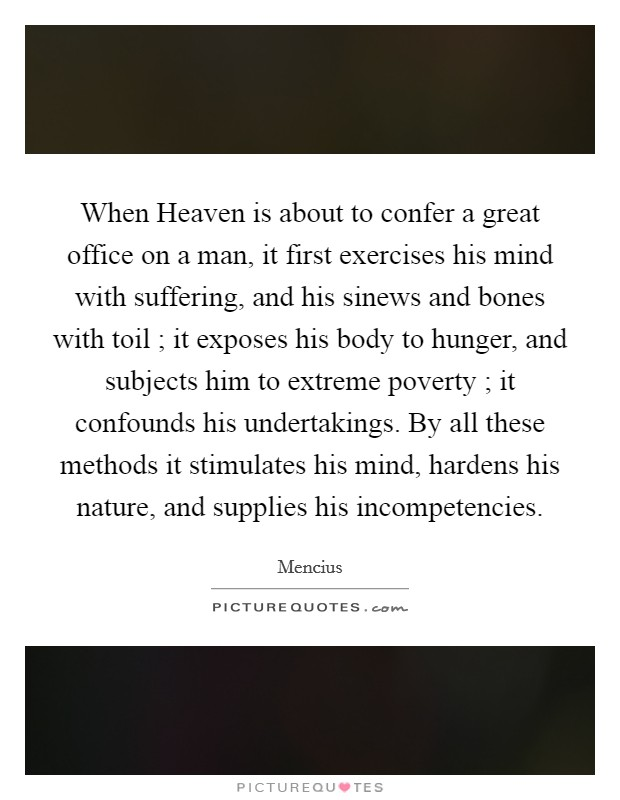When Heaven is about to confer a great office on a man, it first exercises his mind with suffering, and his sinews and bones with toil ; it exposes his body to hunger, and subjects him to extreme poverty ; it confounds his undertakings. By all these methods it stimulates his mind, hardens his nature, and supplies his incompetencies Picture Quote #1