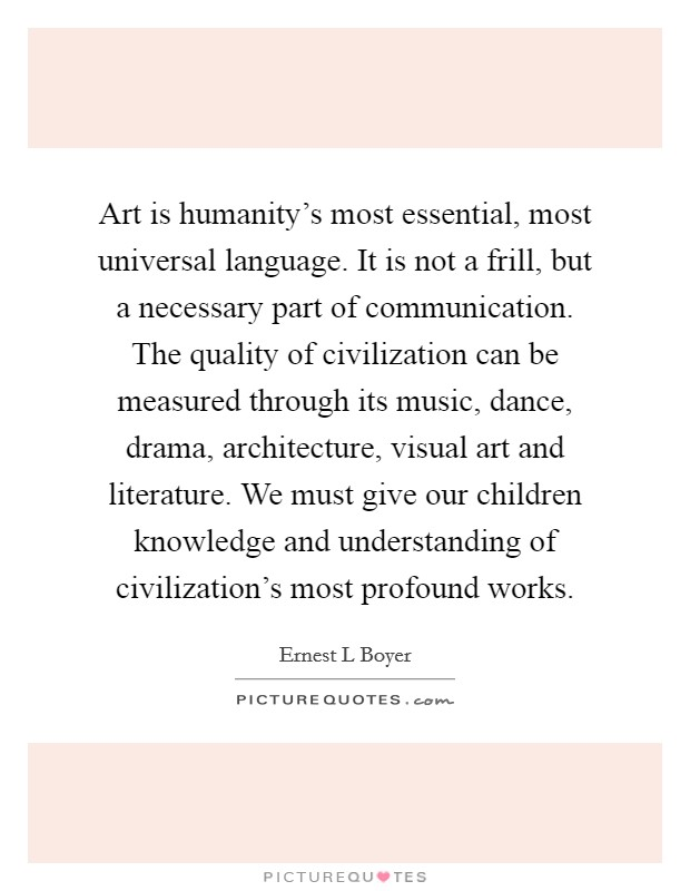 Art is humanity's most essential, most universal language. It is not a frill, but a necessary part of communication. The quality of civilization can be measured through its music, dance, drama, architecture, visual art and literature. We must give our children knowledge and understanding of civilization's most profound works Picture Quote #1