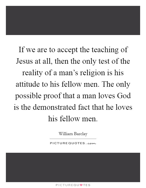 If we are to accept the teaching of Jesus at all, then the only test of the reality of a man's religion is his attitude to his fellow men. The only possible proof that a man loves God is the demonstrated fact that he loves his fellow men Picture Quote #1