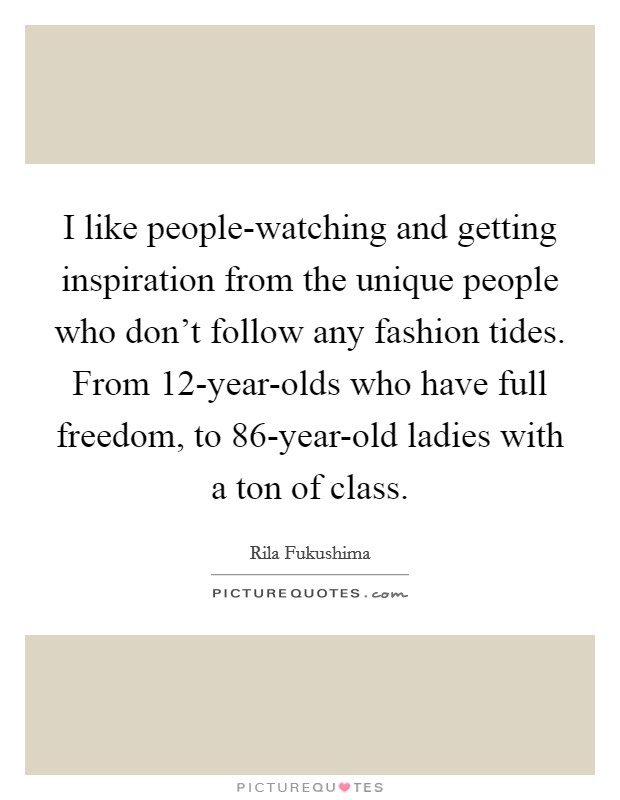 I like people-watching and getting inspiration from the unique people who don't follow any fashion tides. From 12-year-olds who have full freedom, to 86-year-old ladies with a ton of class Picture Quote #1