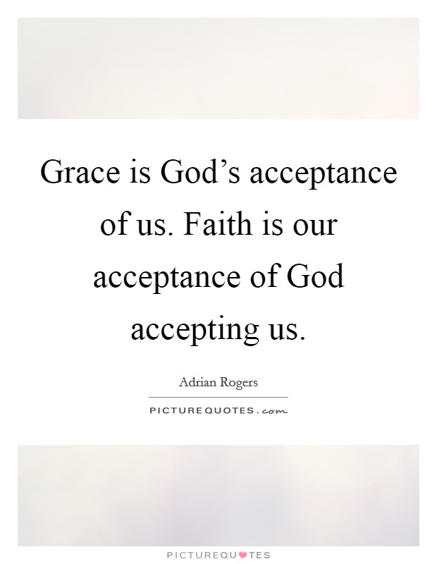 Grace is God's acceptance of us. Faith is our acceptance of God accepting us Picture Quote #1