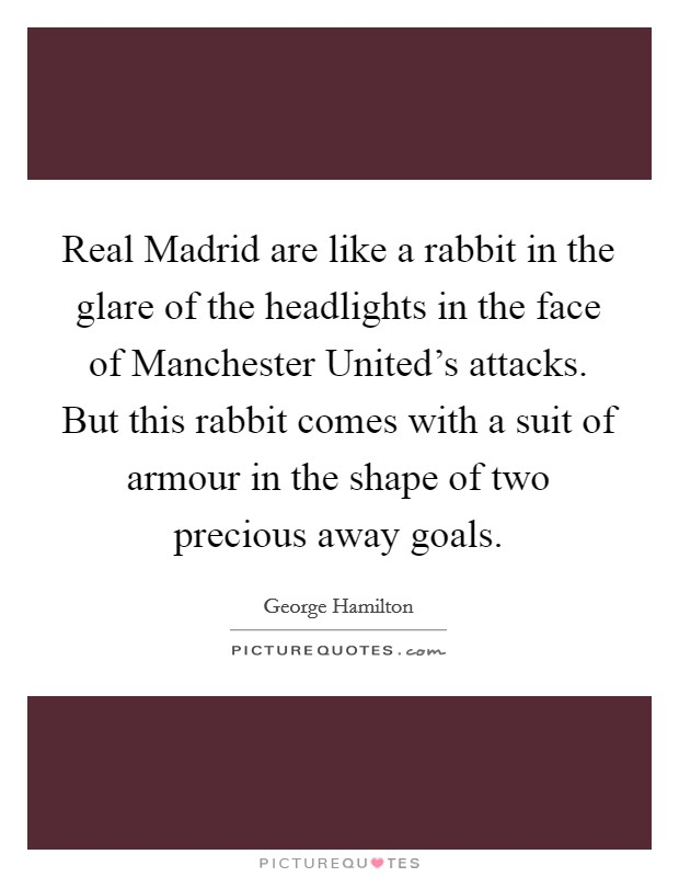 Real Madrid are like a rabbit in the glare of the headlights in the face of Manchester United's attacks. But this rabbit comes with a suit of armour in the shape of two precious away goals Picture Quote #1