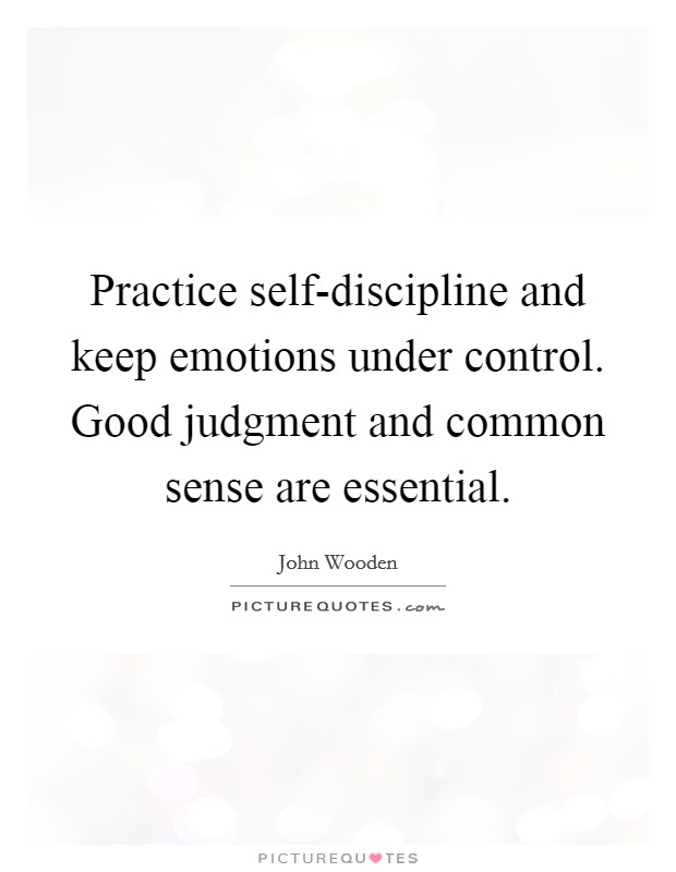 Practice self-discipline and keep emotions under control. Good judgment and common sense are essential Picture Quote #1