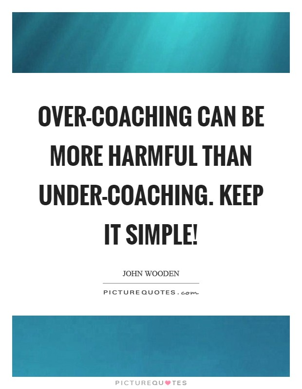 Over-coaching can be more harmful than under-coaching. Keep it simple! Picture Quote #1