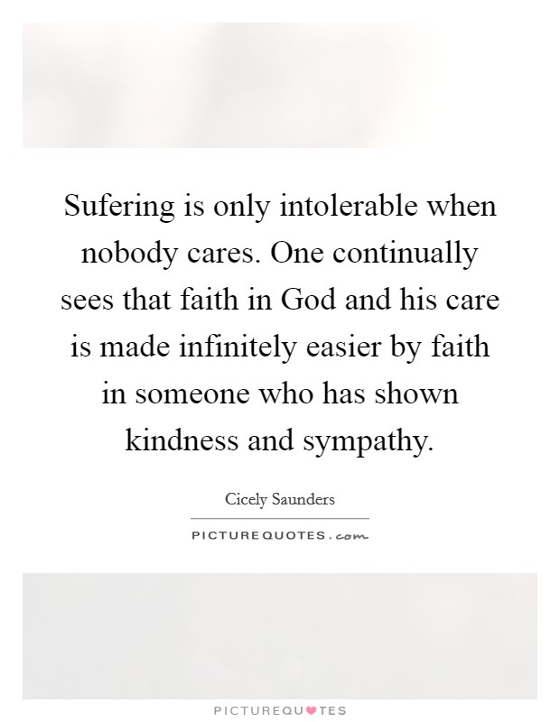 Sufering is only intolerable when nobody cares. One continually sees that faith in God and his care is made infinitely easier by faith in someone who has shown kindness and sympathy Picture Quote #1