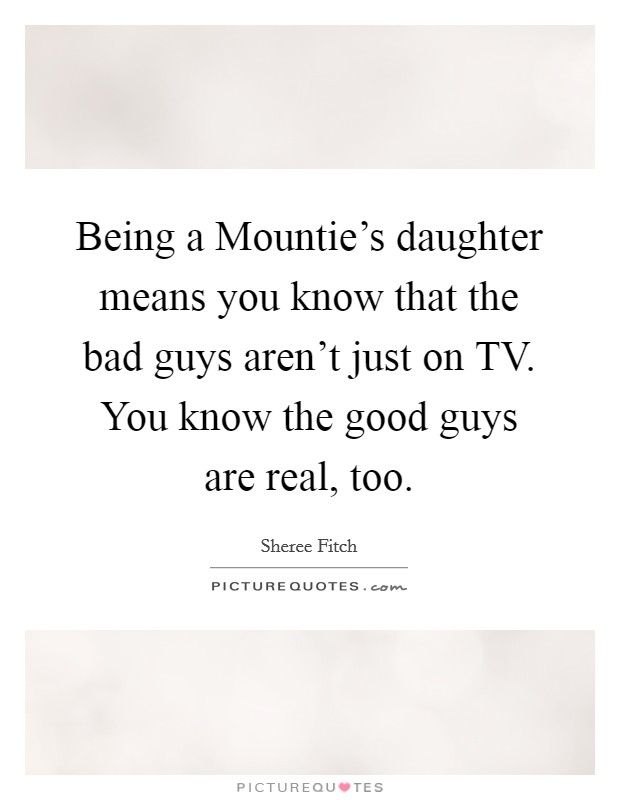 Being a Mountie's daughter means you know that the bad guys aren't just on TV. You know the good guys are real, too Picture Quote #1