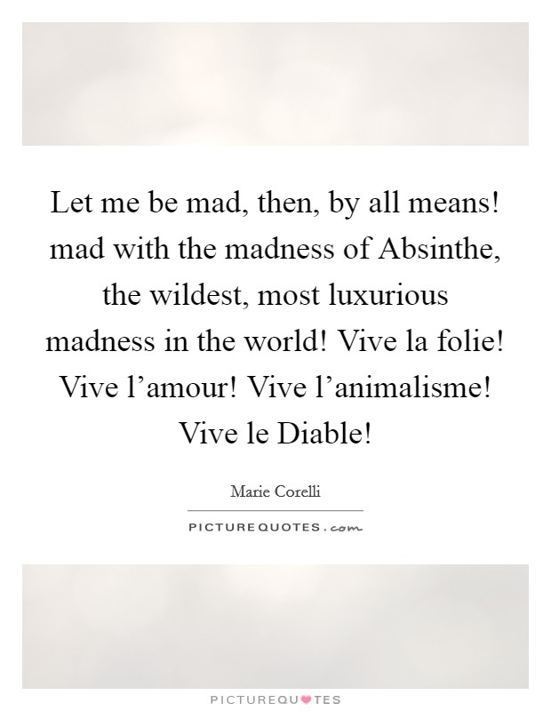 Let me be mad, then, by all means! mad with the madness of Absinthe, the wildest, most luxurious madness in the world! Vive la folie! Vive l'amour! Vive l'animalisme! Vive le Diable! Picture Quote #1