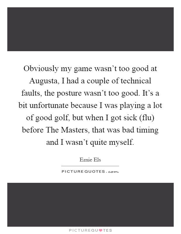 Obviously my game wasn't too good at Augusta, I had a couple of technical faults, the posture wasn't too good. It's a bit unfortunate because I was playing a lot of good golf, but when I got sick (flu) before The Masters, that was bad timing and I wasn't quite myself Picture Quote #1