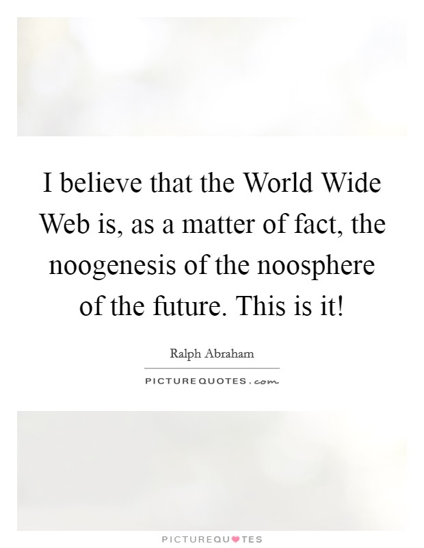 I believe that the World Wide Web is, as a matter of fact, the noogenesis of the noosphere of the future. This is it! Picture Quote #1