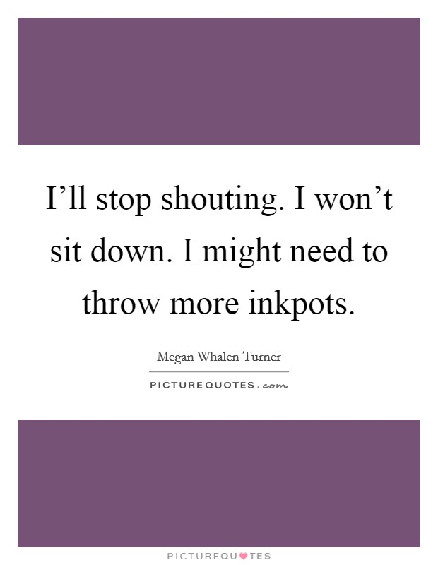 I'll stop shouting. I won't sit down. I might need to throw more inkpots Picture Quote #1