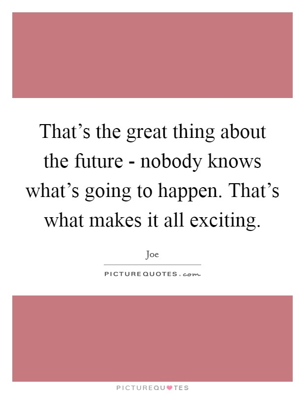 That's the great thing about the future - nobody knows what's going to happen. That's what makes it all exciting Picture Quote #1