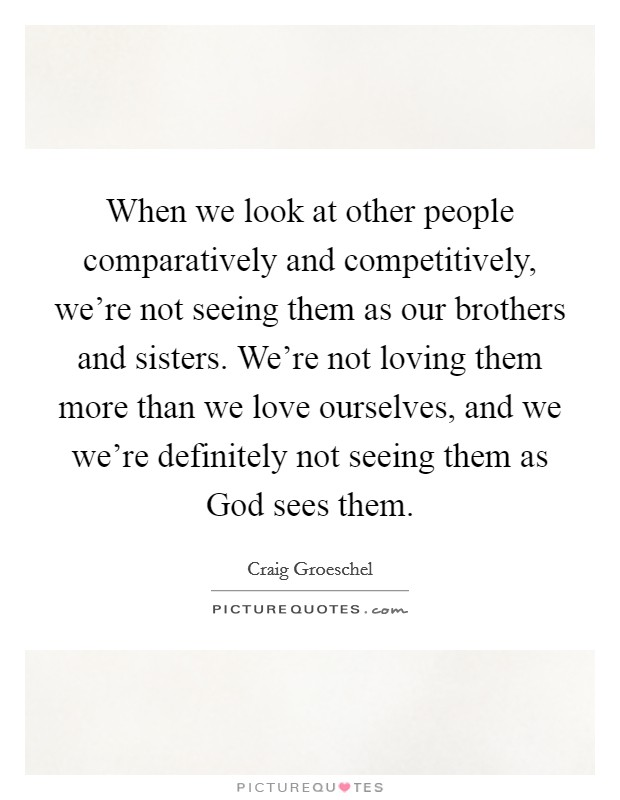 When we look at other people comparatively and competitively, we're not seeing them as our brothers and sisters. We're not loving them more than we love ourselves, and we we're definitely not seeing them as God sees them Picture Quote #1