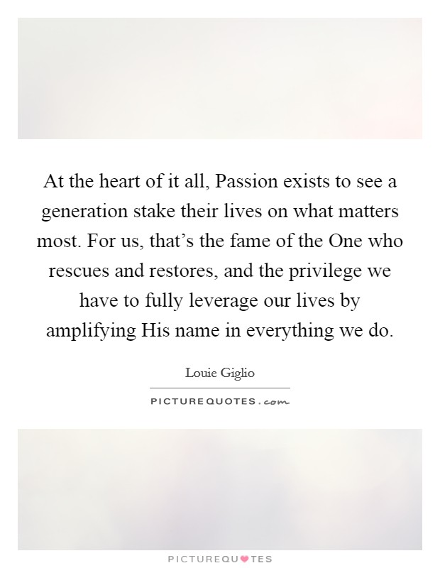At the heart of it all, Passion exists to see a generation stake their lives on what matters most. For us, that's the fame of the One who rescues and restores, and the privilege we have to fully leverage our lives by amplifying His name in everything we do Picture Quote #1