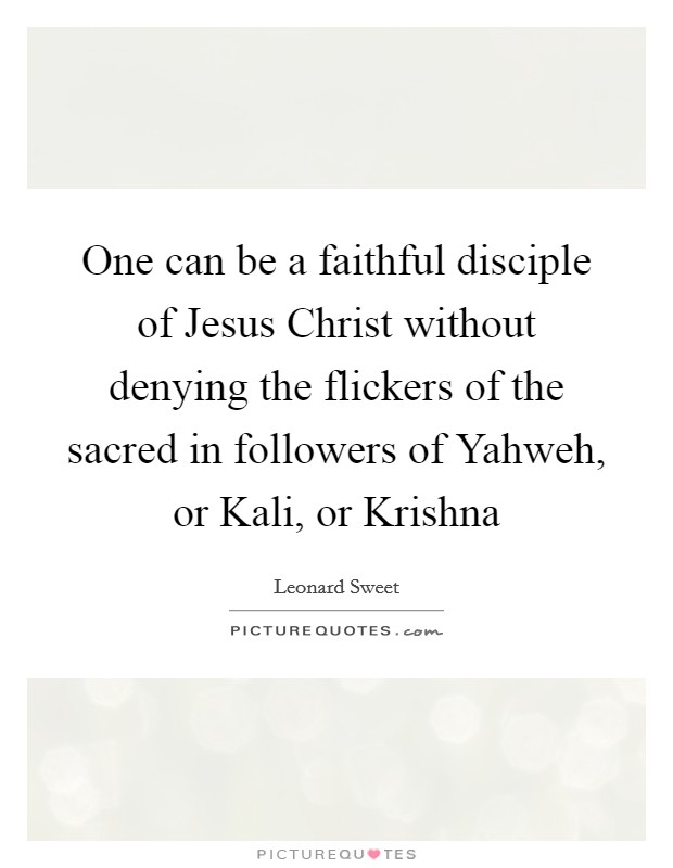 One can be a faithful disciple of Jesus Christ without denying the flickers of the sacred in followers of Yahweh, or Kali, or Krishna Picture Quote #1