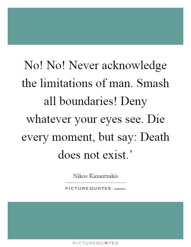 No! No! Never acknowledge the limitations of man. Smash all boundaries! Deny whatever your eyes see. Die every moment, but say: Death does not exist.' Picture Quote #1