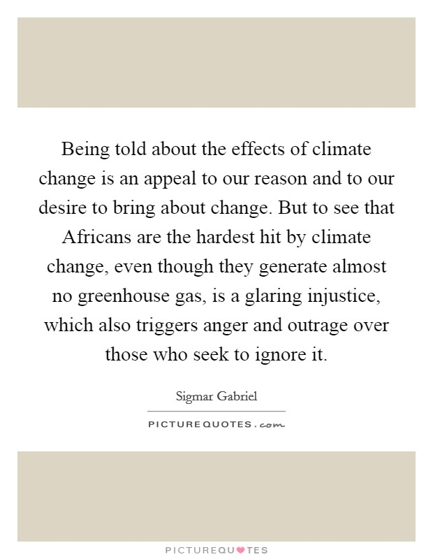 Being told about the effects of climate change is an appeal to our reason and to our desire to bring about change. But to see that Africans are the hardest hit by climate change, even though they generate almost no greenhouse gas, is a glaring injustice, which also triggers anger and outrage over those who seek to ignore it Picture Quote #1
