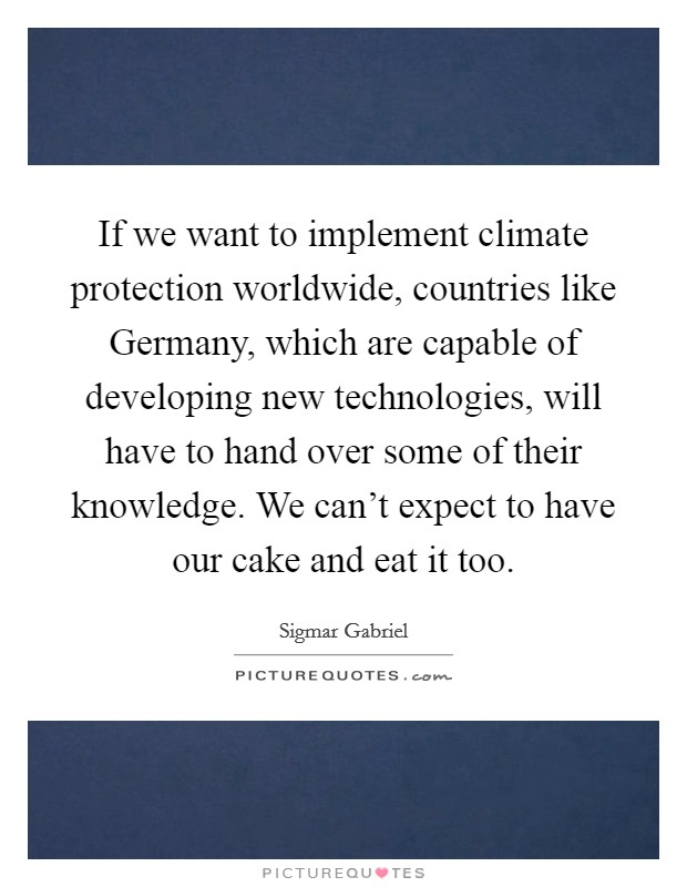 If we want to implement climate protection worldwide, countries like Germany, which are capable of developing new technologies, will have to hand over some of their knowledge. We can't expect to have our cake and eat it too Picture Quote #1