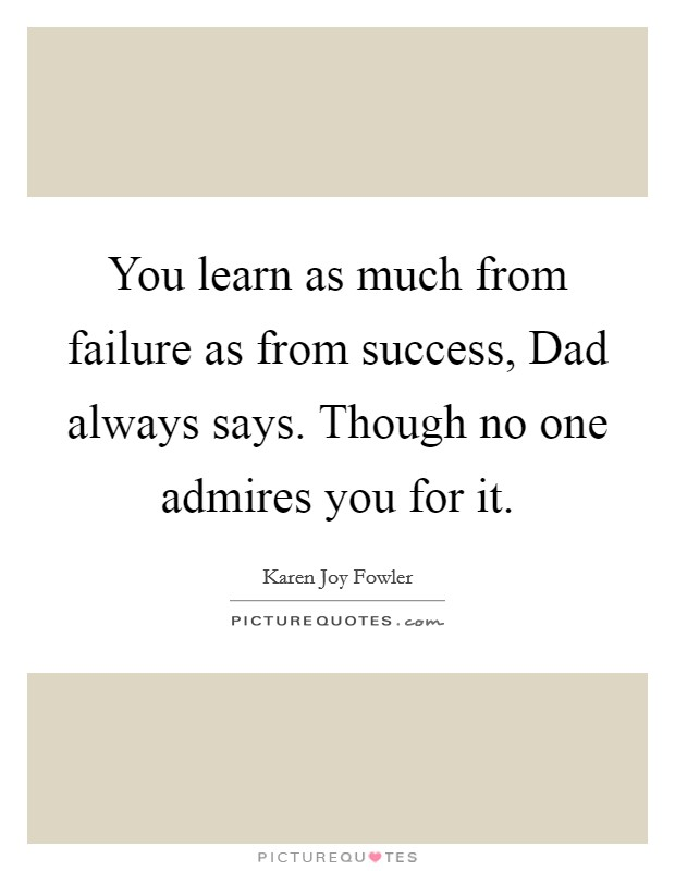You learn as much from failure as from success, Dad always says. Though no one admires you for it Picture Quote #1