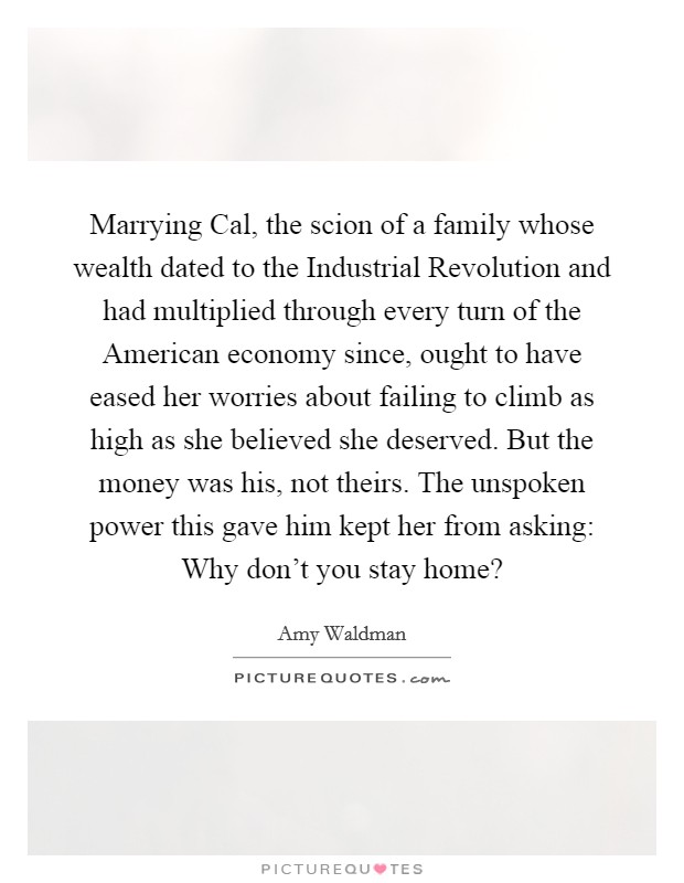 Marrying Cal, the scion of a family whose wealth dated to the Industrial Revolution and had multiplied through every turn of the American economy since, ought to have eased her worries about failing to climb as high as she believed she deserved. But the money was his, not theirs. The unspoken power this gave him kept her from asking: Why don't you stay home? Picture Quote #1