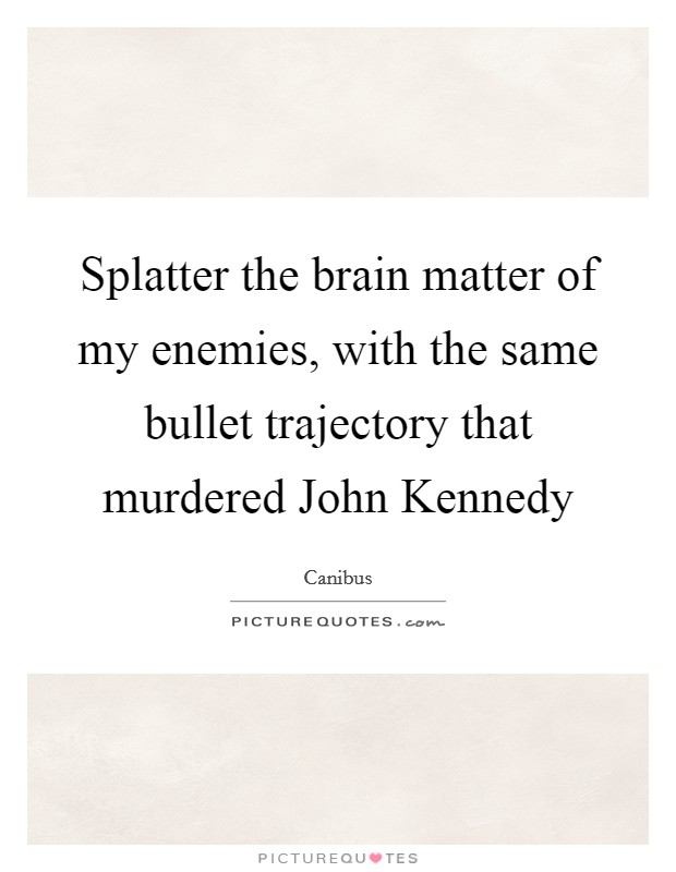 Splatter the brain matter of my enemies, with the same bullet trajectory that murdered John Kennedy Picture Quote #1
