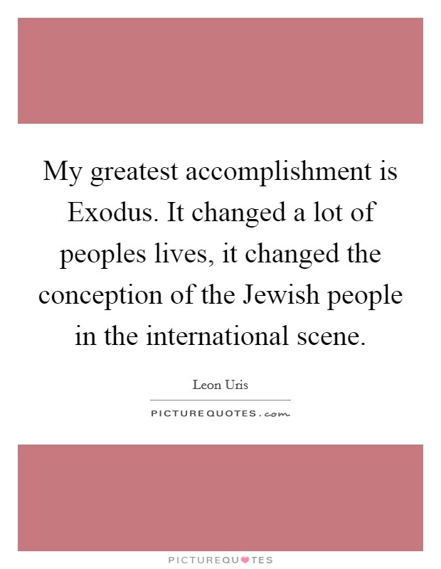 My greatest accomplishment is Exodus. It changed a lot of peoples lives, it changed the conception of the Jewish people in the international scene Picture Quote #1