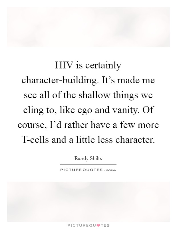 HIV is certainly character-building. It's made me see all of the shallow things we cling to, like ego and vanity. Of course, I'd rather have a few more T-cells and a little less character Picture Quote #1