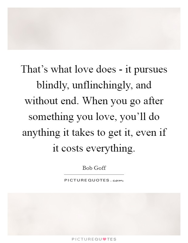That's what love does - it pursues blindly, unflinchingly, and without end. When you go after something you love, you'll do anything it takes to get it, even if it costs everything Picture Quote #1