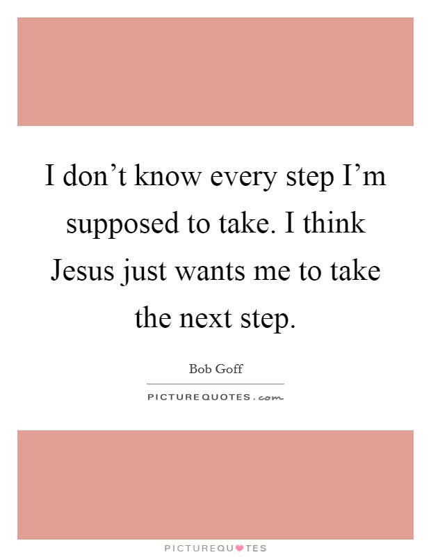 I don't know every step I'm supposed to take. I think Jesus just wants me to take the next step Picture Quote #1