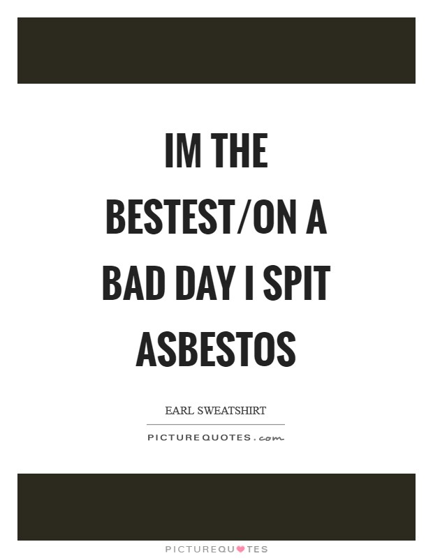 Im the bestest/on a bad day I spit asbestos Picture Quote #1