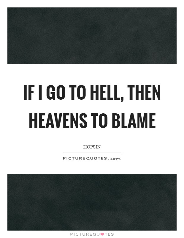 If I go to hell, then heavens to blame Picture Quote #1