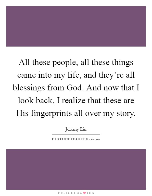 All these people, all these things came into my life, and they're all blessings from God. And now that I look back, I realize that these are His fingerprints all over my story Picture Quote #1