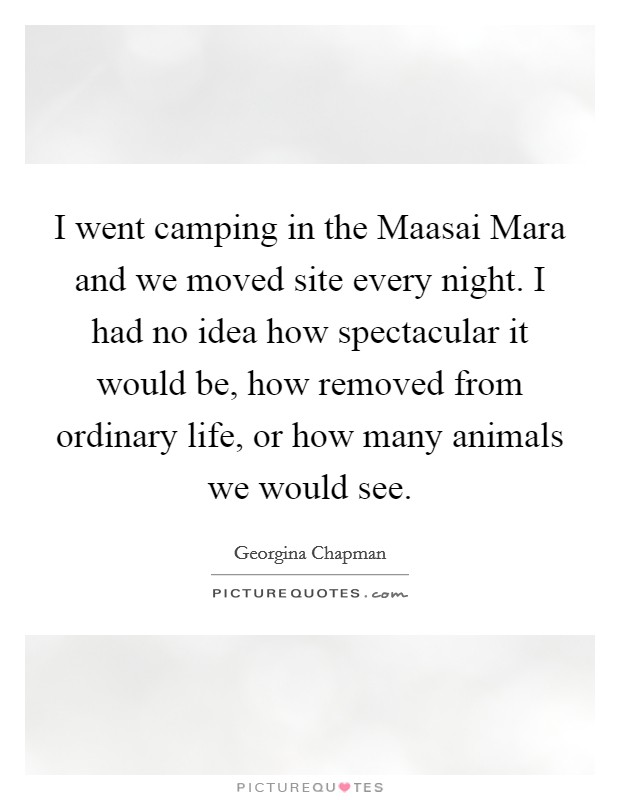 I went camping in the Maasai Mara and we moved site every night. I had no idea how spectacular it would be, how removed from ordinary life, or how many animals we would see Picture Quote #1