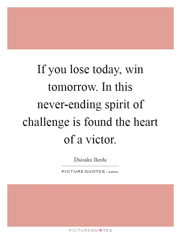 If you lose today, win tomorrow. In this never-ending spirit of challenge is found the heart of a victor Picture Quote #1
