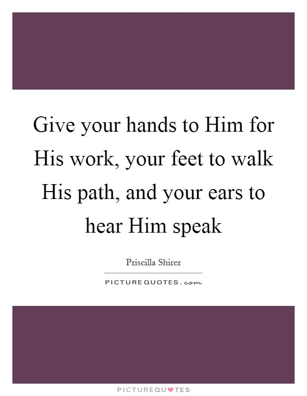 Give your hands to Him for His work, your feet to walk His path, and your ears to hear Him speak Picture Quote #1