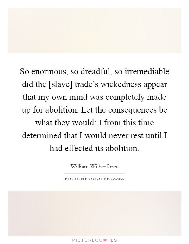 So enormous, so dreadful, so irremediable did the [slave] trade's wickedness appear that my own mind was completely made up for abolition. Let the consequences be what they would: I from this time determined that I would never rest until I had effected its abolition Picture Quote #1