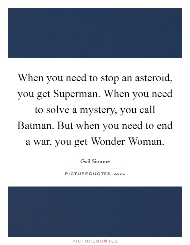 When you need to stop an asteroid, you get Superman. When you need to solve a mystery, you call Batman. But when you need to end a war, you get Wonder Woman Picture Quote #1