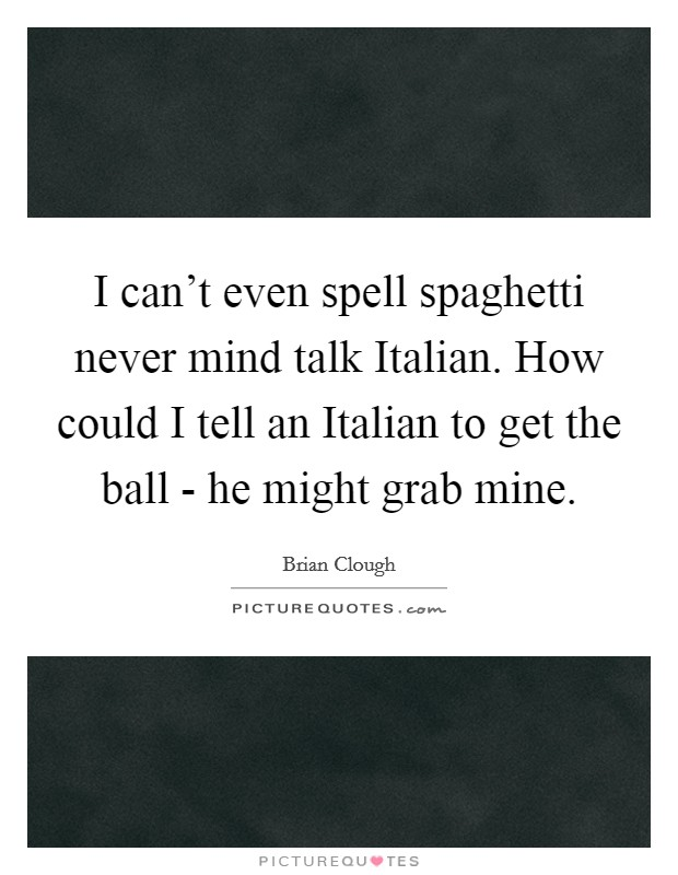 I can't even spell spaghetti never mind talk Italian. How could I tell an Italian to get the ball - he might grab mine Picture Quote #1